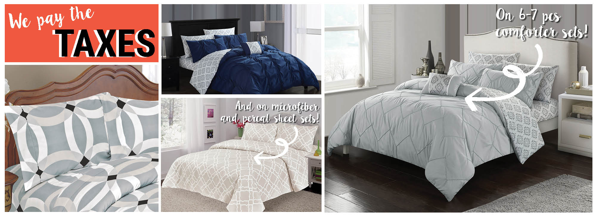 We pay the taxes on selected 6-7 pcs comforter sets and on selected microfiber and percal sheet sets!